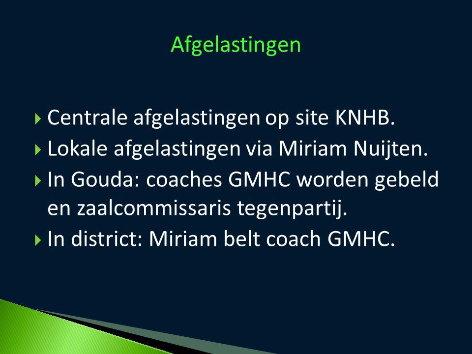  Centrale afgelastingen op site KNHB.  Lokale afgelastingen via Miriam Nuijten.  In Gouda: coaches GMHC worden gebeld en zaalcommissaris tegenparti