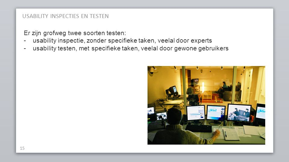 USABILITY INSPECTIES EN TESTEN 15 Er zijn grofweg twee soorten testen: -usability inspectie, zonder specifieke taken, veelal door experts -usability t