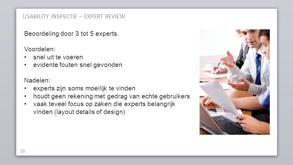 USABILITY INSPECTIE – EXPERT REVIEW 16 Beoordeling door 3 tot 5 experts. Voordelen: snel uit te voeren evidente fouten snel gevonden Nadelen: experts