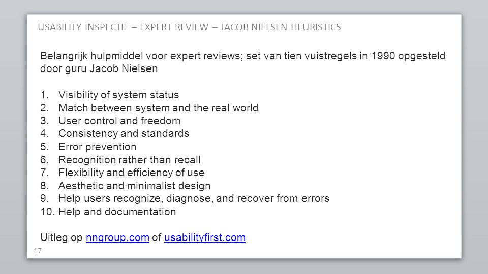 USABILITY INSPECTIE – EXPERT REVIEW – JACOB NIELSEN HEURISTICS 17 Belangrijk hulpmiddel voor expert reviews; set van tien vuistregels in 1990 opgesteld door guru Jacob Nielsen 1.Visibility of system status 2.Match between system and the real world 3.User control and freedom 4.Consistency and standards 5.Error prevention 6.Recognition rather than recall 7.Flexibility and efficiency of use 8.Aesthetic and minimalist design 9.Help users recognize, diagnose, and recover from errors 10.Help and documentation Uitleg op nngroup.com of usabilityfirst.comnngroup.comusabilityfirst.com