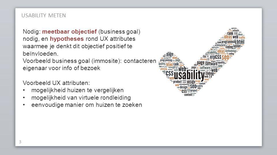 USABILITY METEN 3 Nodig: meetbaar objectief (business goal) nodig, en hypotheses rond UX attributes waarmee je denkt dit objectief positief te beïnvlo