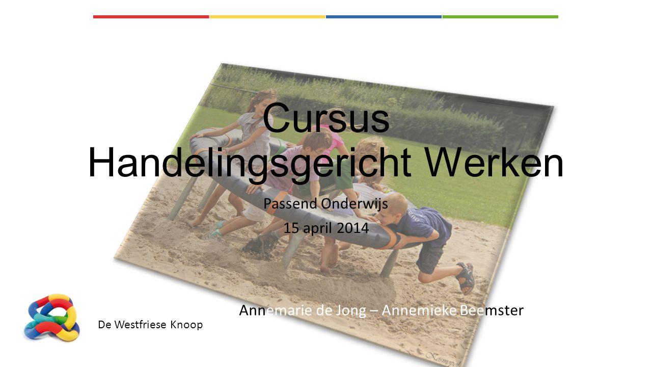 Cursus Handelingsgericht Werken Passend Onderwijs 15 april 2014 De Westfriese Knoop Annemarie de Jong – Annemieke Beemster