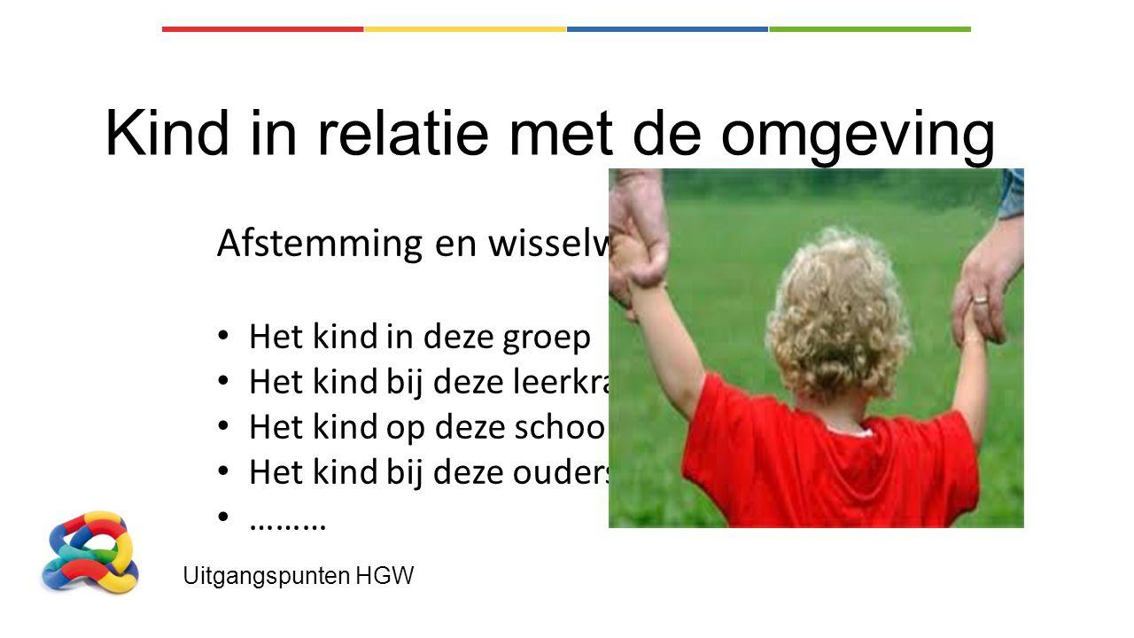 Uitgangspunten HGW Kind in relatie met de omgeving Afstemming en wisselwerking Het kind in deze groep Het kind bij deze leerkrachten Het kind op deze