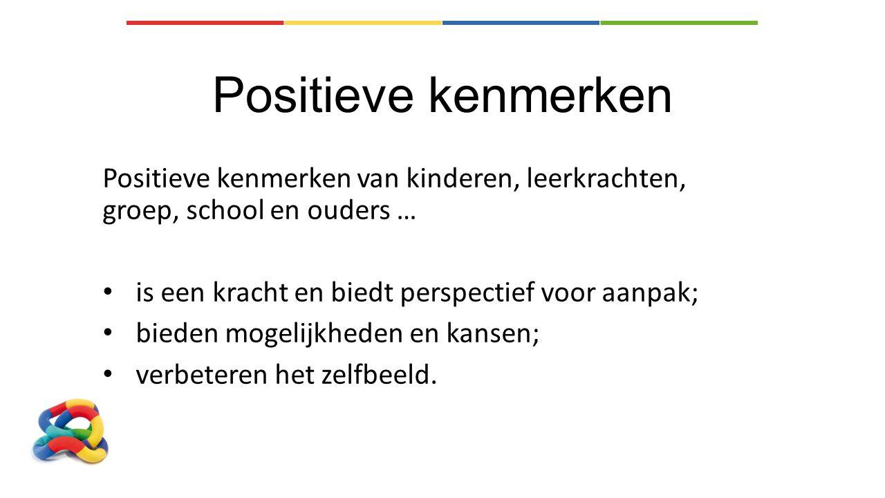 Positieve kenmerken Positieve kenmerken van kinderen, leerkrachten, groep, school en ouders … is een kracht en biedt perspectief voor aanpak; bieden mogelijkheden en kansen; verbeteren het zelfbeeld.