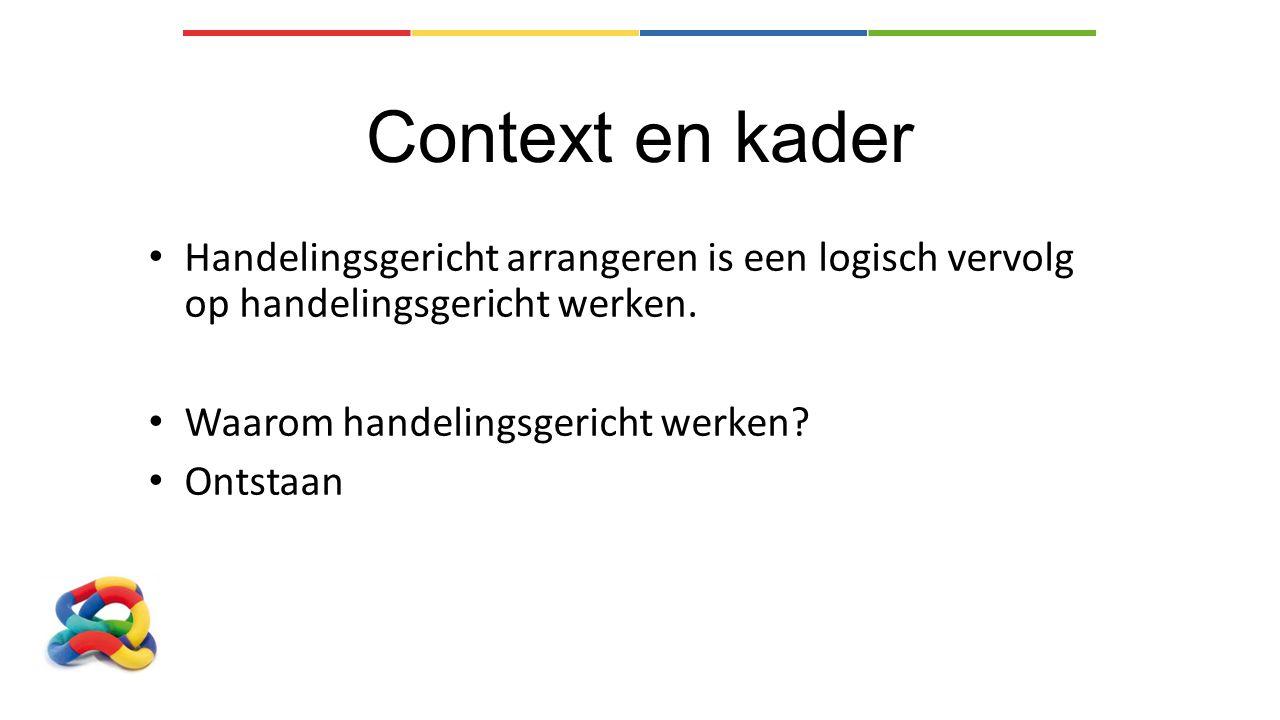 Context en kader Handelingsgericht arrangeren is een logisch vervolg op handelingsgericht werken. Waarom handelingsgericht werken? Ontstaan