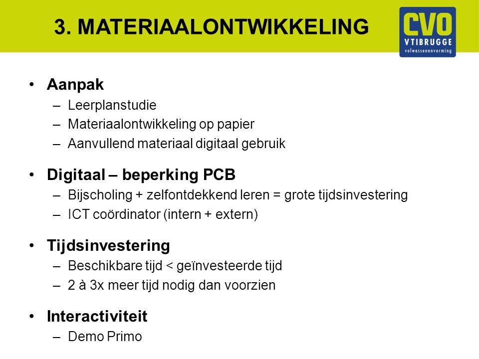3. MATERIAALONTWIKKELING Aanpak –Leerplanstudie –Materiaalontwikkeling op papier –Aanvullend materiaal digitaal gebruik Digitaal – beperking PCB –Bijs