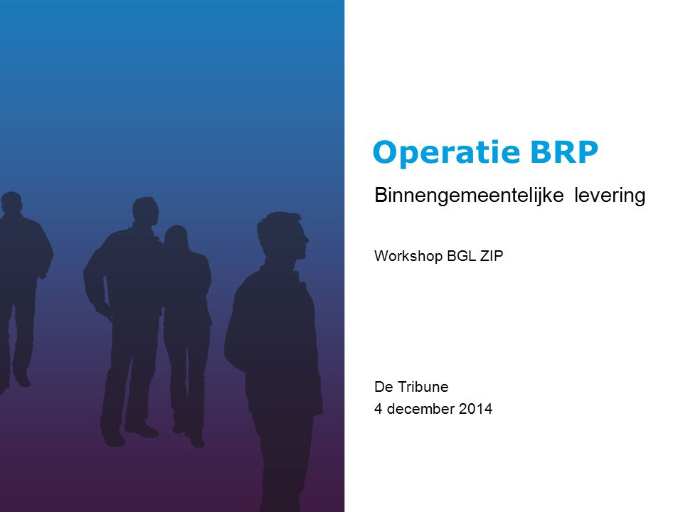Operatie BRP Binnengemeentelijke levering Workshop BGL ZIP De Tribune 4 december 2014