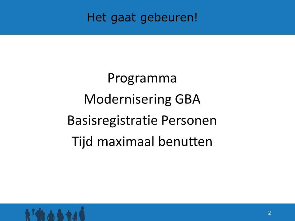 Programma Modernisering GBA Basisregistratie Personen Tijd maximaal benutten 2 Het gaat gebeuren!