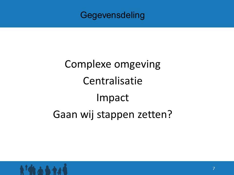 Gegevensdeling Complexe omgeving Centralisatie Impact Gaan wij stappen zetten? 7
