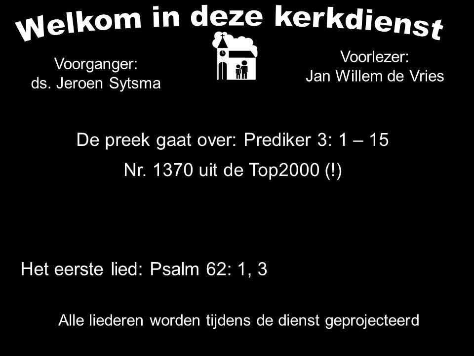 Alle liederen worden tijdens de dienst geprojecteerd De preek gaat over: Prediker 3: 1 – 15 Nr. 1370 uit de Top2000 (!) Voorganger: ds. Jeroen Sytsma