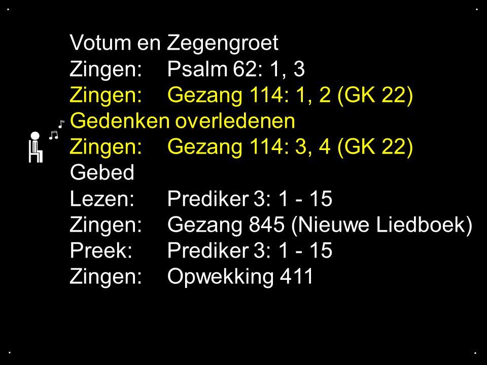 .... Votum en Zegengroet Zingen:Psalm 62: 1, 3 Zingen:Gezang 114: 1, 2 (GK 22) Gedenken overledenen Zingen:Gezang 114: 3, 4 (GK 22) Gebed Lezen:Predik