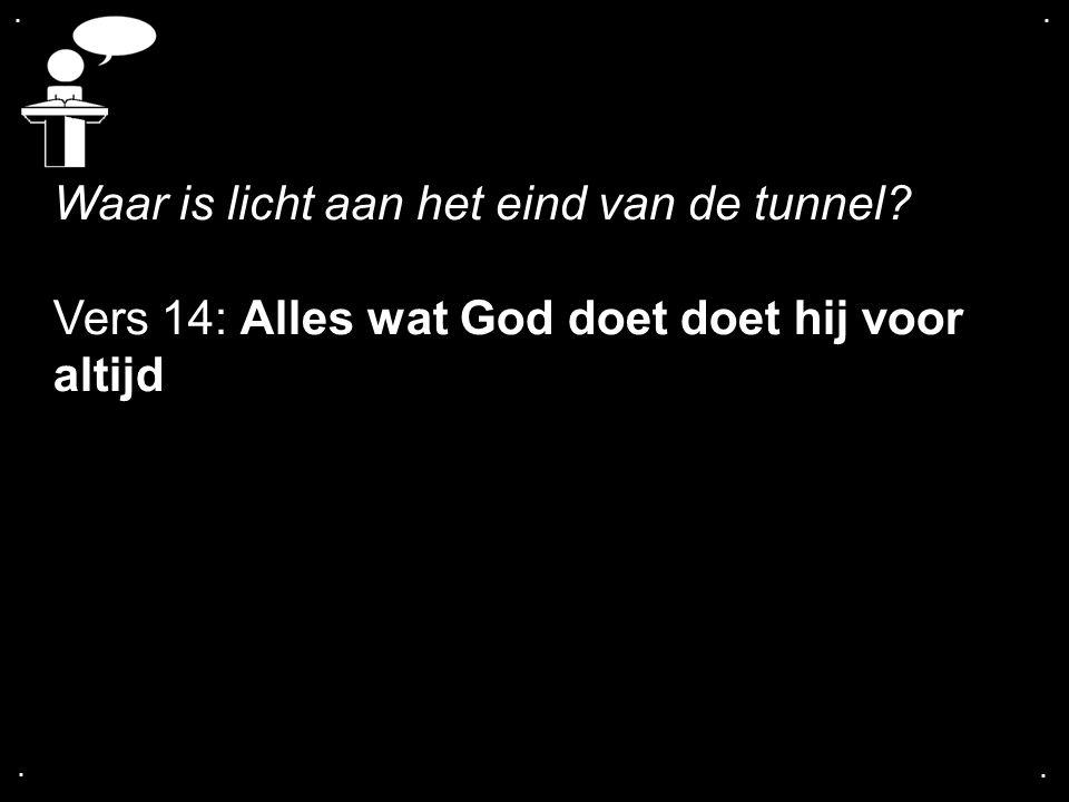 .... Waar is licht aan het eind van de tunnel? Vers 14: Alles wat God doet doet hij voor altijd