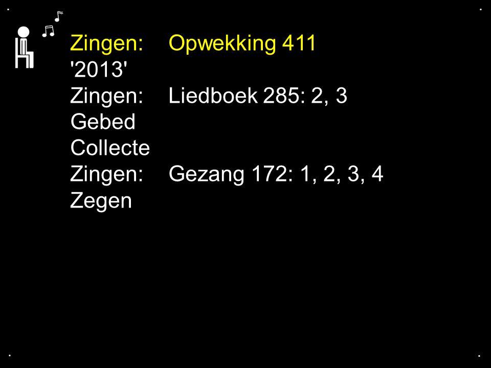 .... Zingen:Opwekking 411 '2013' Zingen: Liedboek 285: 2, 3 Gebed Collecte Zingen:Gezang 172: 1, 2, 3, 4 Zegen