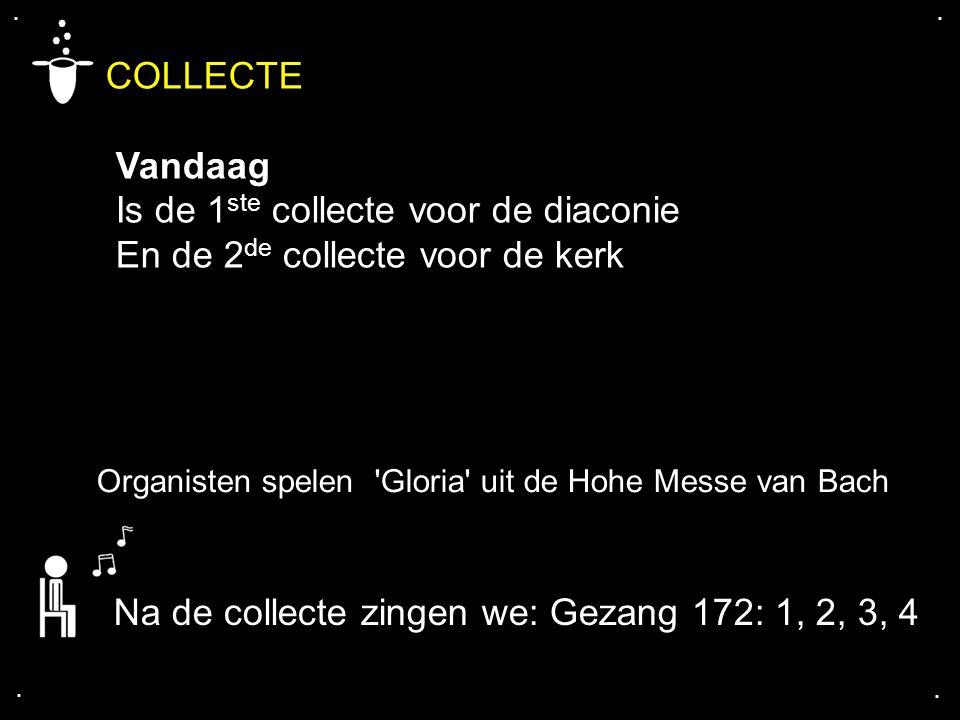 .... COLLECTE Vandaag Is de 1 ste collecte voor de diaconie En de 2 de collecte voor de kerk Na de collecte zingen we: Gezang 172: 1, 2, 3, 4 Organist