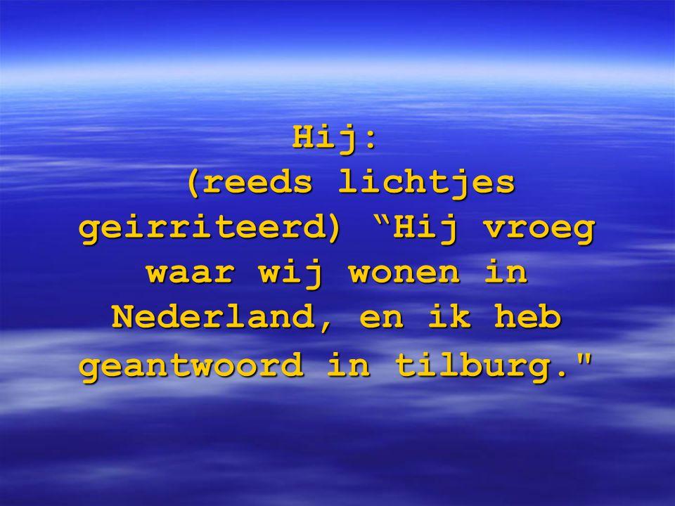 """Hij: (reeds lichtjes geirriteerd) """"Hij vroeg waar wij wonen in Nederland, en ik heb geantwoord in tilburg."""