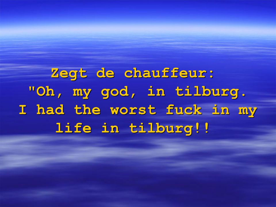 Zegt de chauffeur: Oh, my god, in tilburg. I had the worst fuck in my life in tilburg!!