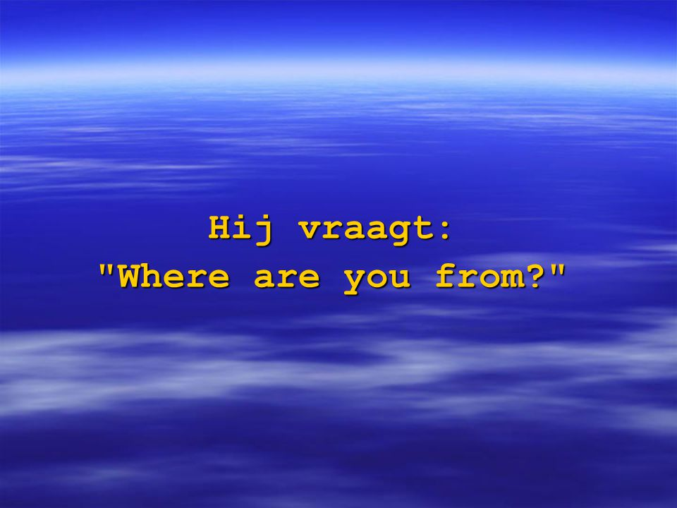 Hij vraagt: Where are you from