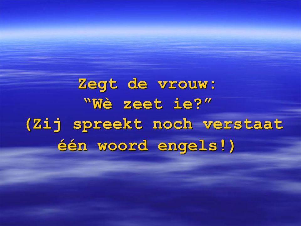 Hij: Hij vraagt waar wij vandaan komen en ik heb gezegd dat wij nederlanders zijn.