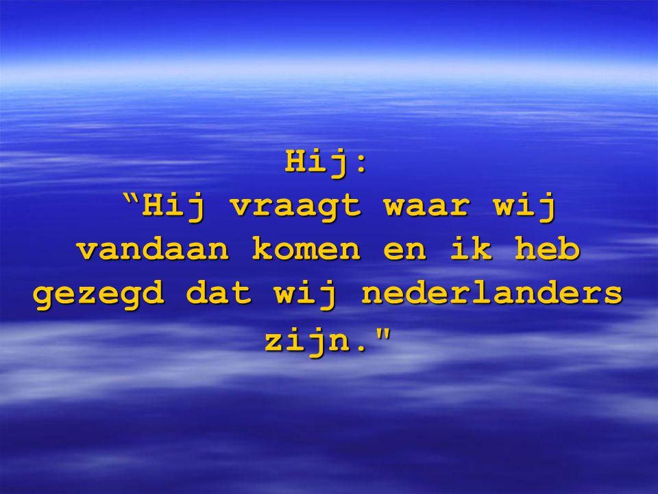 """Hij: """"Hij vraagt waar wij vandaan komen en ik heb gezegd dat wij nederlanders zijn."""