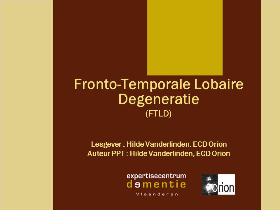 Fronto-Temporale Lobaire Degeneratie (FTLD) Lesgever : Hilde Vanderlinden, ECD Orion Auteur PPT : Hilde Vanderlinden, ECD Orion
