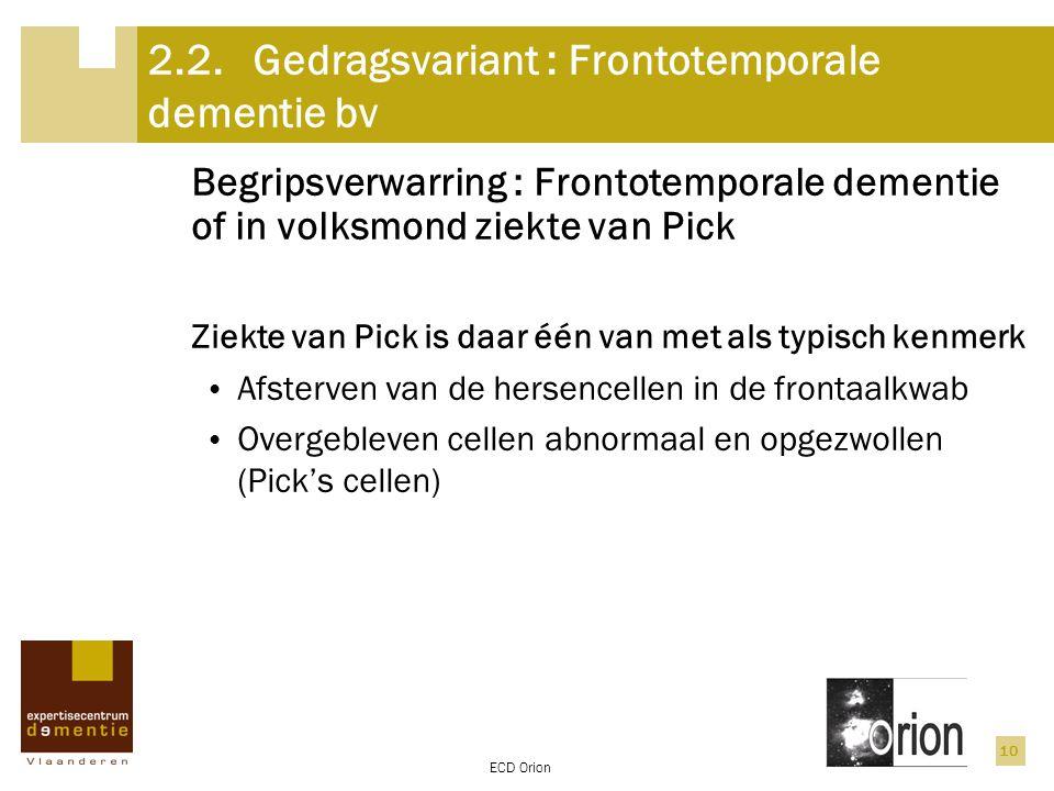 ECD Orion 10 2.2.Gedragsvariant : Frontotemporale dementie bv Begripsverwarring : Frontotemporale dementie of in volksmond ziekte van Pick Ziekte van