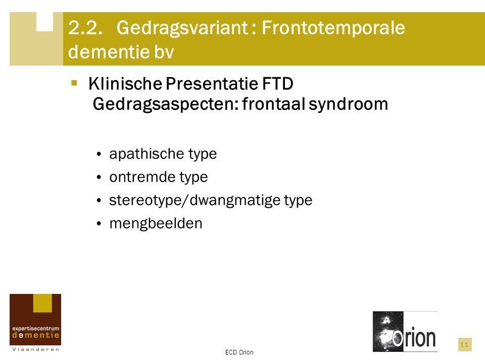 ECD Orion 11 2.2.Gedragsvariant : Frontotemporale dementie bv  Klinische Presentatie FTD Gedragsaspecten: frontaal syndroom apathische type ontremde