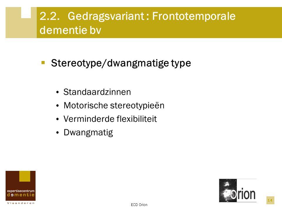ECD Orion 14 2.2.Gedragsvariant : Frontotemporale dementie bv  Stereotype/dwangmatige type Standaardzinnen Motorische stereotypieën Verminderde flexi