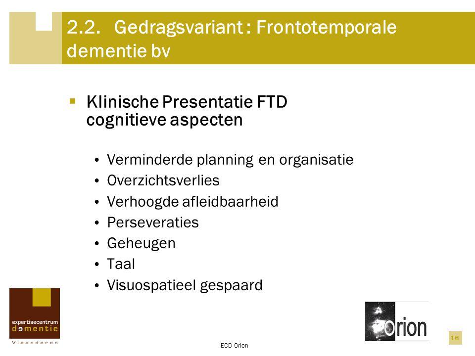 ECD Orion 16 2.2.Gedragsvariant : Frontotemporale dementie bv  Klinische Presentatie FTD cognitieve aspecten Verminderde planning en organisatie Over