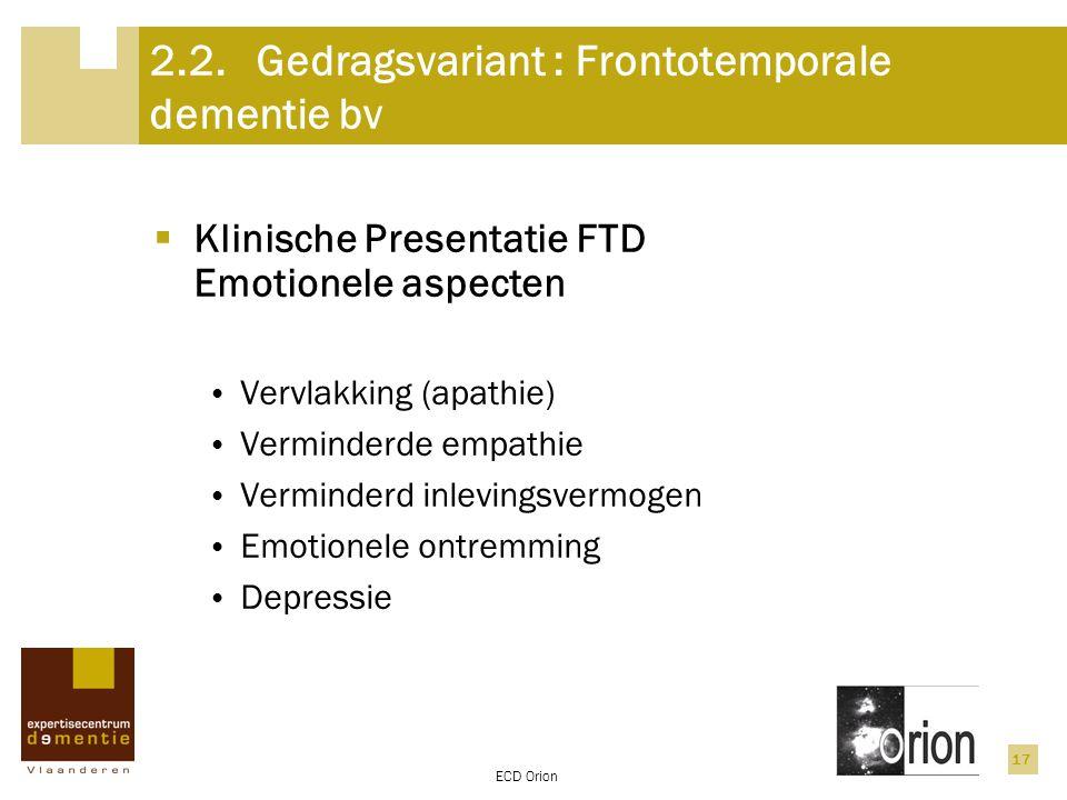 ECD Orion 17 2.2.Gedragsvariant : Frontotemporale dementie bv  Klinische Presentatie FTD Emotionele aspecten Vervlakking (apathie) Verminderde empath