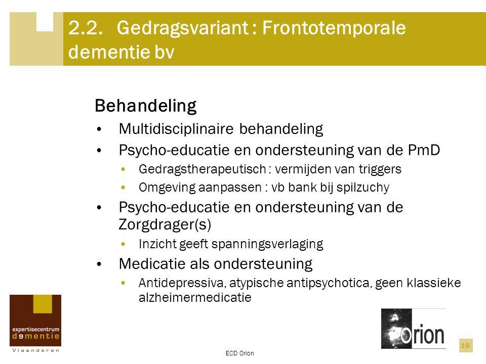 ECD Orion 19 2.2.Gedragsvariant : Frontotemporale dementie bv Behandeling Multidisciplinaire behandeling Psycho-educatie en ondersteuning van de PmD G