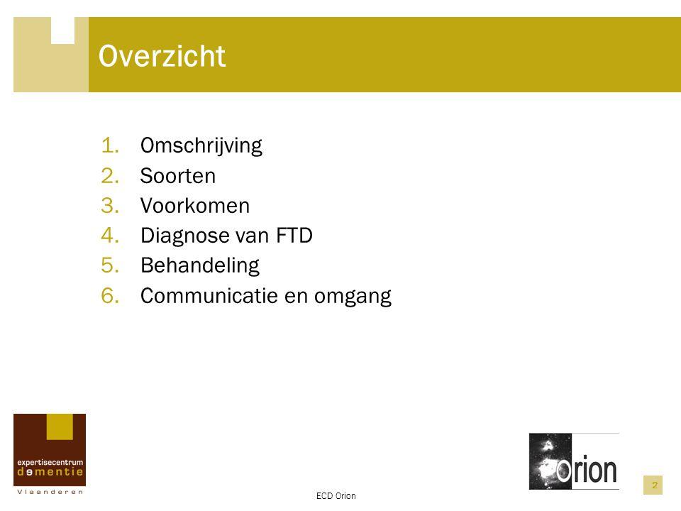 ECD Orion 2 Overzicht 1.Omschrijving 2.Soorten 3.Voorkomen 4.Diagnose van FTD 5.Behandeling 6.Communicatie en omgang