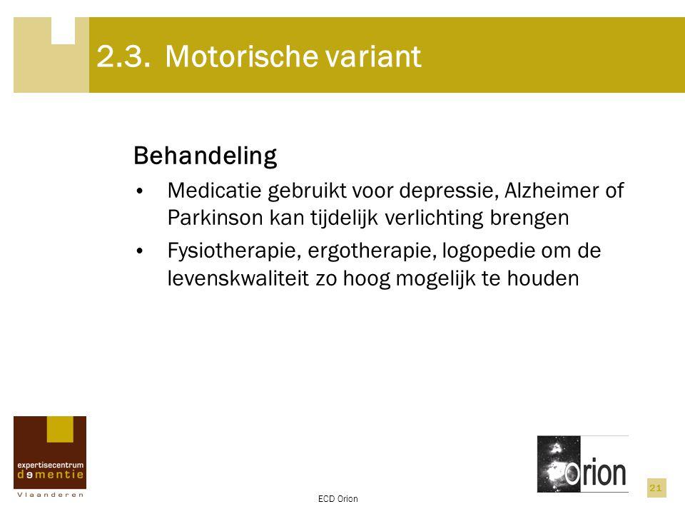 ECD Orion 21 2.3.Motorische variant Behandeling Medicatie gebruikt voor depressie, Alzheimer of Parkinson kan tijdelijk verlichting brengen Fysiothera