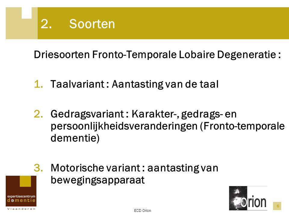 ECD Orion 6 2.Soorten Driesoorten Fronto-Temporale Lobaire Degeneratie : 1.Taalvariant : Aantasting van de taal 2.Gedragsvariant : Karakter-, gedrags-