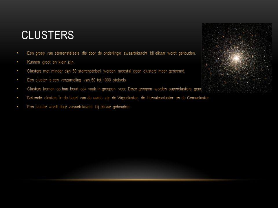 CLUSTERS Een groep van sterrenstelsels die door de onderlinge zwaartekracht bij elkaar wordt gehouden. Kunnen groot en klein zijn. Clusters met minder