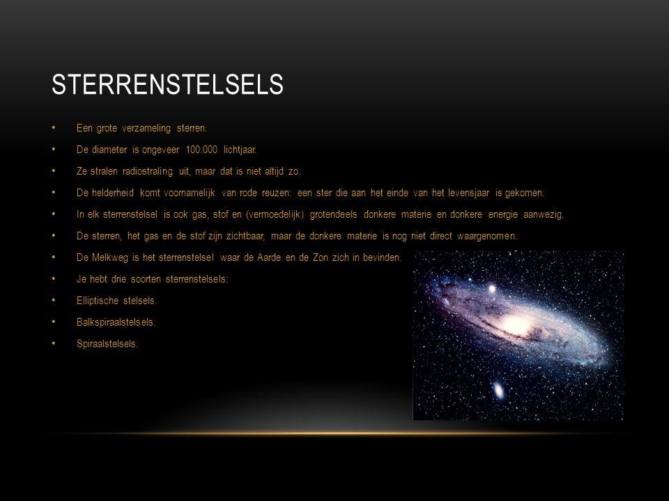 STERRENSTELSELS Een grote verzameling sterren. De diameter is ongeveer 100.000 lichtjaar. Ze stralen radiostraling uit, maar dat is niet altijd zo. De