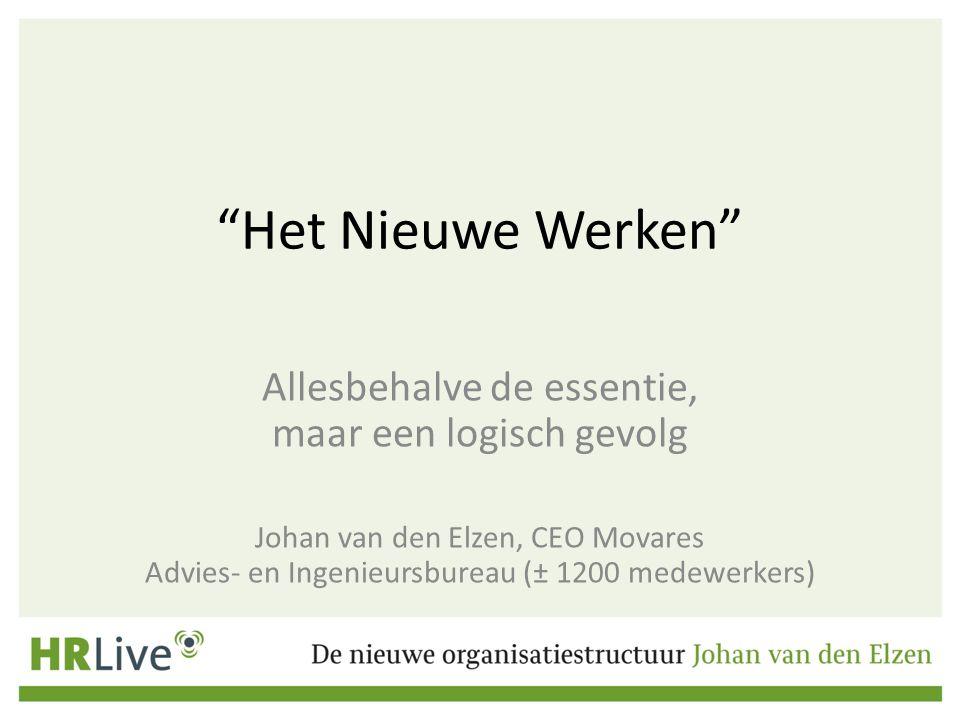 """""""Het Nieuwe Werken"""" Allesbehalve de essentie, maar een logisch gevolg Johan van den Elzen, CEO Movares Advies- en Ingenieursbureau (± 1200 medewerkers"""
