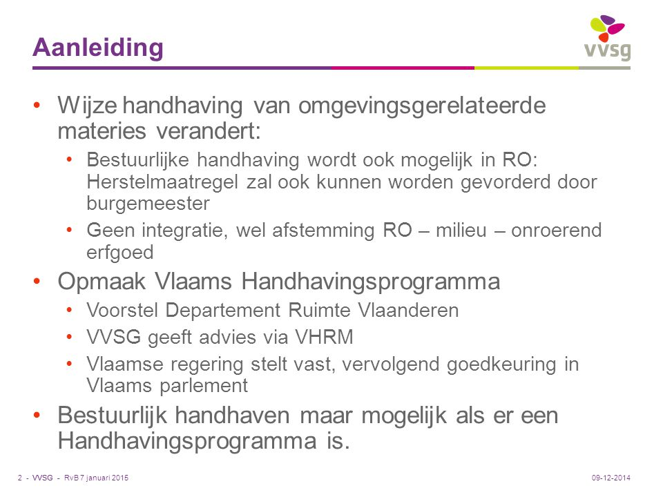 VVSG - Vlaams handhavingsprogramma Opbouw Ontwerp Beknopte omgevingsanalyse 3000 PV's per jaar, 2/3 daarvan opgesteld door gemeente of politie Aantal stilleggingen neemt jaarlijks licht toe Aantal herstelvordering drastisch gedaald RvB 7 januari 20153 -09-12-2014