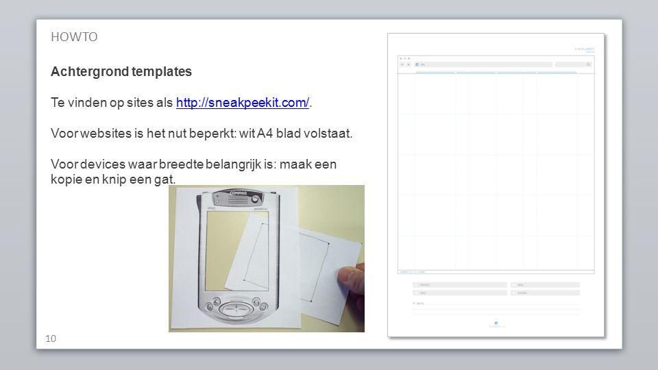HOWTO 10 Achtergrond templates Te vinden op sites als http://sneakpeekit.com/.http://sneakpeekit.com/ Voor websites is het nut beperkt: wit A4 blad volstaat.