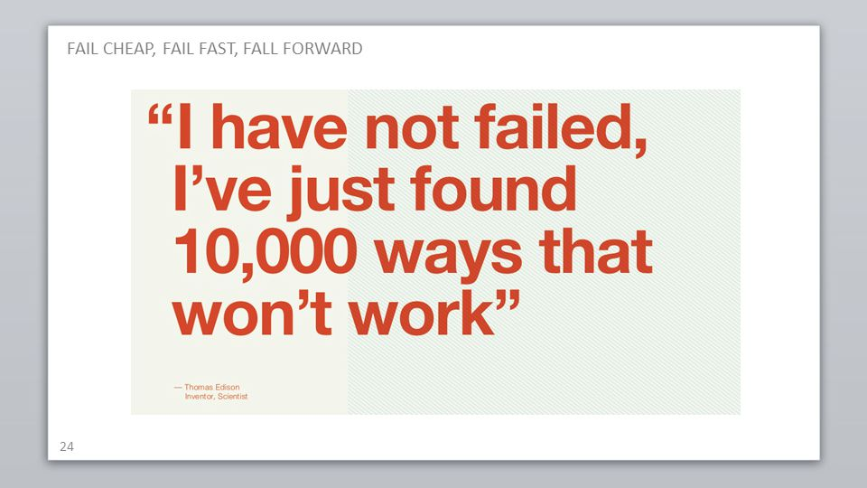 FAIL CHEAP, FAIL FAST, FALL FORWARD 24