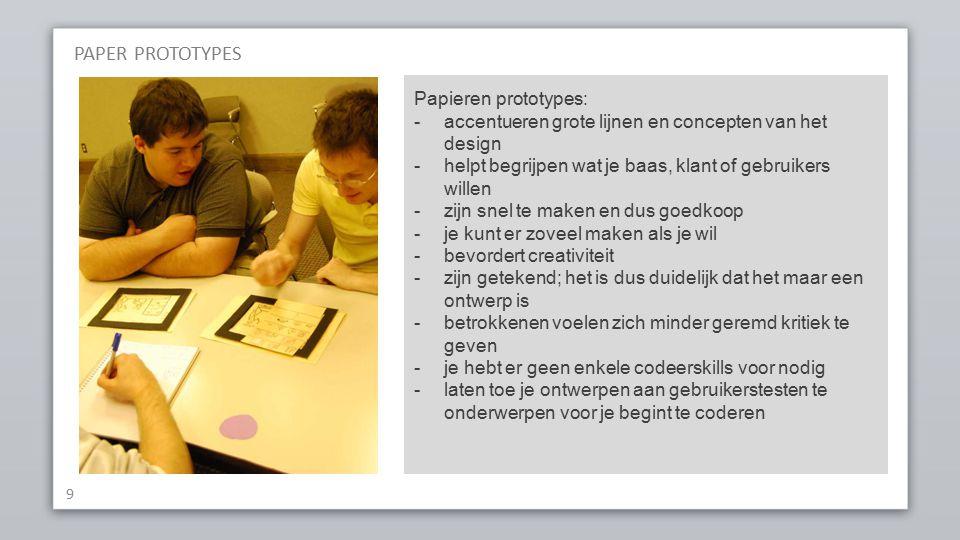9 Papieren prototypes: -accentueren grote lijnen en concepten van het design -helpt begrijpen wat je baas, klant of gebruikers willen -zijn snel te maken en dus goedkoop -je kunt er zoveel maken als je wil -bevordert creativiteit -zijn getekend; het is dus duidelijk dat het maar een ontwerp is -betrokkenen voelen zich minder geremd kritiek te geven -je hebt er geen enkele codeerskills voor nodig -laten toe je ontwerpen aan gebruikerstesten te onderwerpen voor je begint te coderen