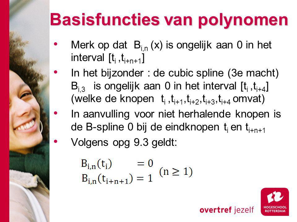 Basisfuncties van polynomen Merk op dat B i,n (x) is ongelijk aan 0 in het interval [t i,t i+n+1 ] In het bijzonder : de cubic spline (3e macht) B i,3 is ongelijk aan 0 in het interval [t i,t i+4 ] (welke de knopen t i,t i+1,t i+2,t i+3,t i+4 omvat) In aanvulling voor niet herhalende knopen is de B-spline 0 bij de eindknopen t i en t i+n+1 Volgens opg 9.3 geldt: