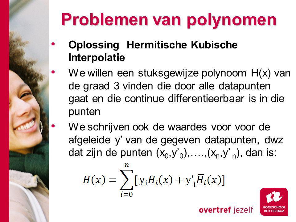 Problemen van polynomen Oplossing Hermitische Kubische Interpolatie We willen een stuksgewijze polynoom H(x) van de graad 3 vinden die door alle datapunten gaat en die continue differentieerbaar is in die punten We schrijven ook de waardes voor voor de afgeleide y' van de gegeven datapunten, dwz dat zijn de punten (x 0,y' 0 ),….,(x n,y' n ), dan is: