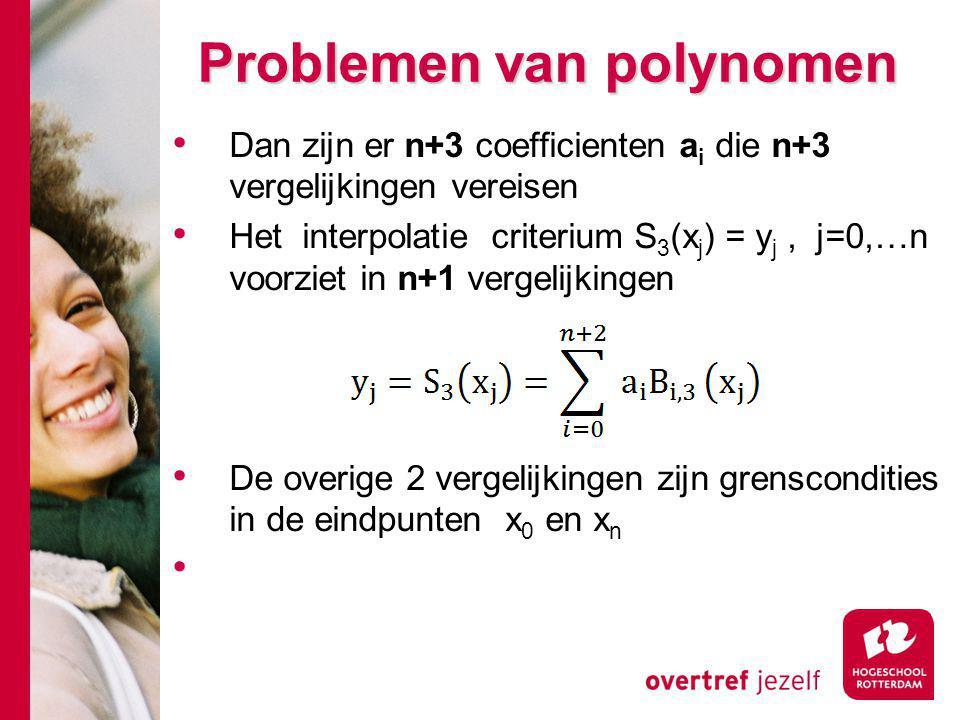 Problemen van polynomen Dan zijn er n+3 coefficienten a i die n+3 vergelijkingen vereisen Het interpolatie criterium S 3 (x j ) = y j, j=0,…n voorziet in n+1 vergelijkingen De overige 2 vergelijkingen zijn grenscondities in de eindpunten x 0 en x n
