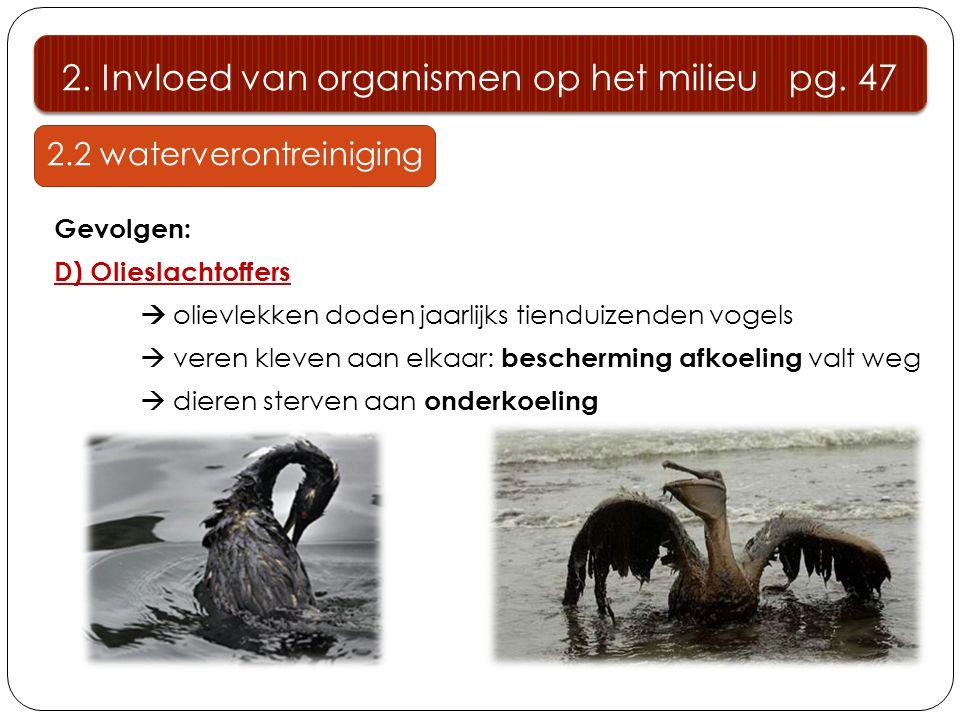2.2 waterverontreiniging Gevolgen: D) Olieslachtoffers  olievlekken doden jaarlijks tienduizenden vogels  veren kleven aan elkaar: bescherming afkoeling valt weg  dieren sterven aan onderkoeling 2.