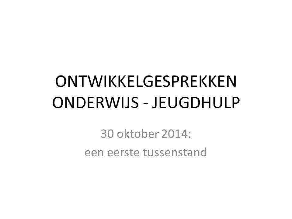 ONTWIKKELGESPREKKEN ONDERWIJS - JEUGDHULP 30 oktober 2014: een eerste tussenstand