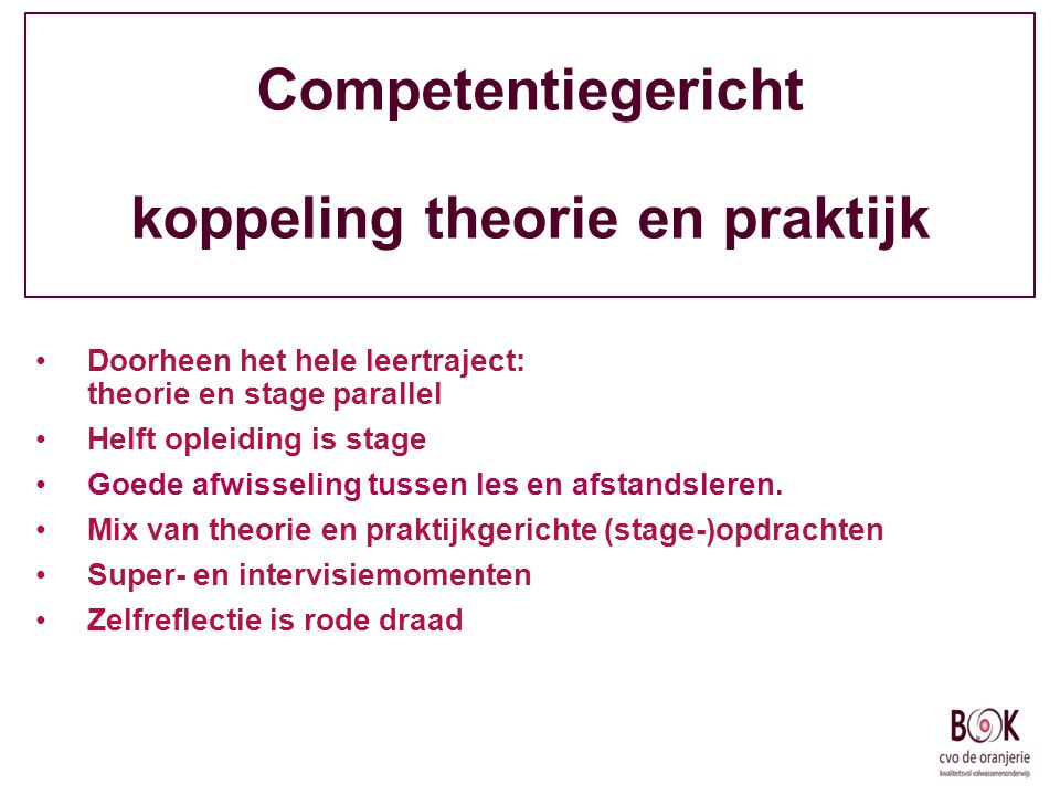 Competentiegericht koppeling theorie en praktijk Doorheen het hele leertraject: theorie en stage parallel Helft opleiding is stage Goede afwisseling t