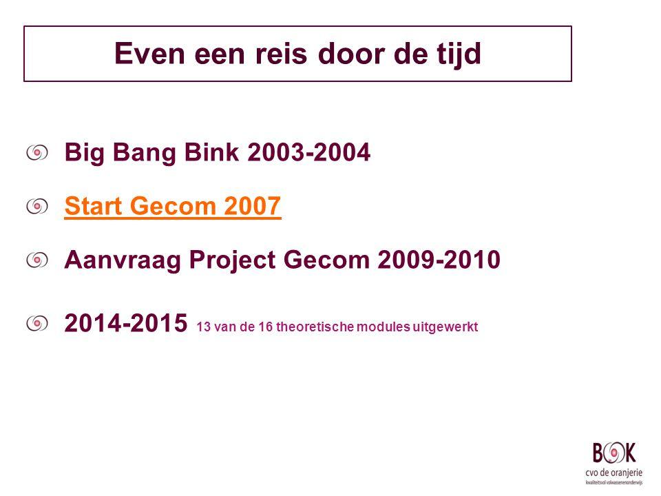 Even een reis door de tijd Big Bang Bink 2003-2004 Start Gecom 2007 Aanvraag Project Gecom 2009-2010 2014-2015 13 van de 16 theoretische modules uitge