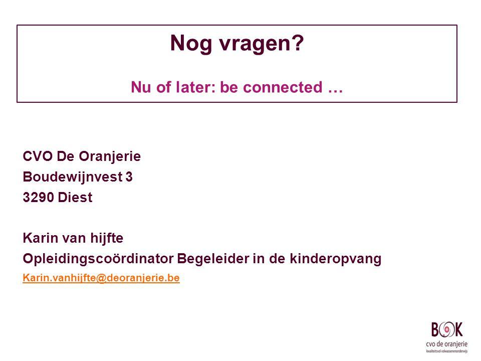 Nog vragen? Nu of later: be connected … CVO De Oranjerie Boudewijnvest 3 3290 Diest Karin van hijfte Opleidingscoördinator Begeleider in de kinderopva
