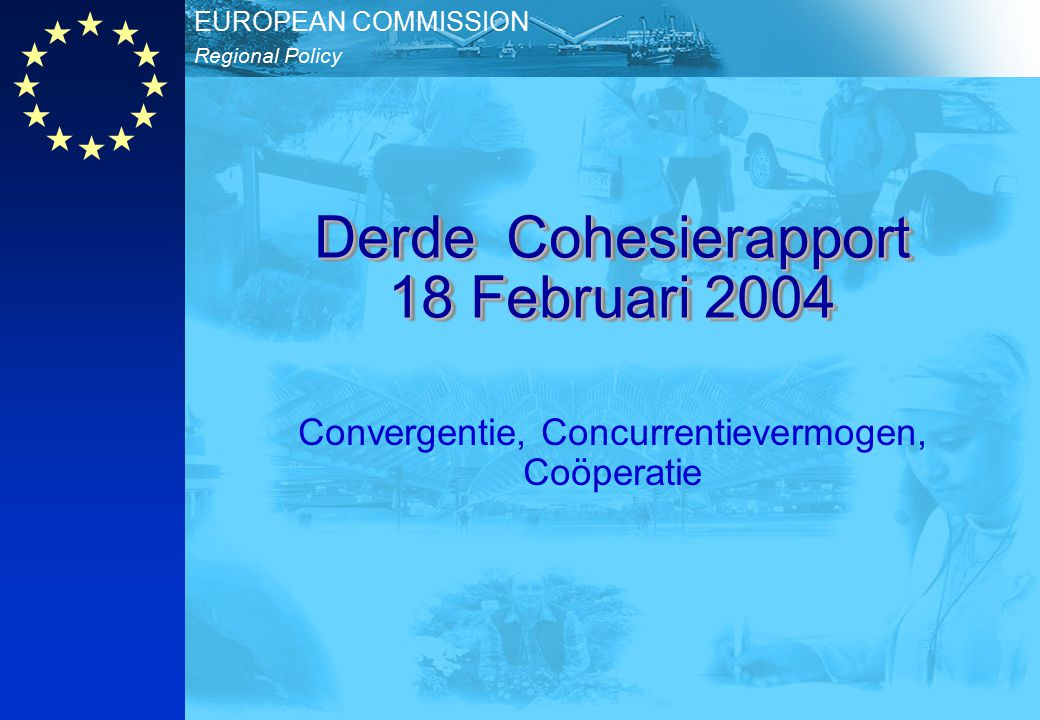 Regional Policy EUROPEAN COMMISSION Derde Cohesierapport 18 Februari 2004 Convergentie, Concurrentievermogen, Coöperatie