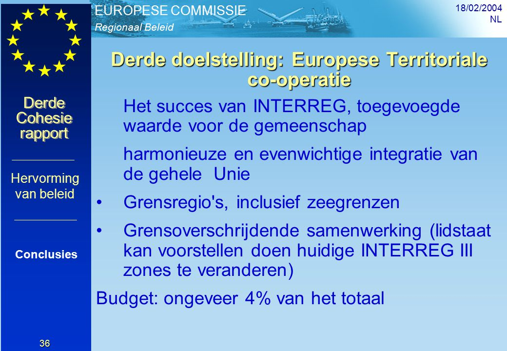Regionaal Beleid EUROPESE COMMISSIE Derde Cohesie rapport Derde Cohesie rapport 18/02/2004 NL 36 Derde doelstelling: Europese Territoriale co-operatie Het succes van INTERREG, toegevoegde waarde voor de gemeenschap harmonieuze en evenwichtige integratie van de gehele Unie Grensregio s, inclusief zeegrenzen Grensoverschrijdende samenwerking (lidstaat kan voorstellen doen huidige INTERREG III zones te veranderen) Budget: ongeveer 4% van het totaal Conclusies Hervorming van beleid